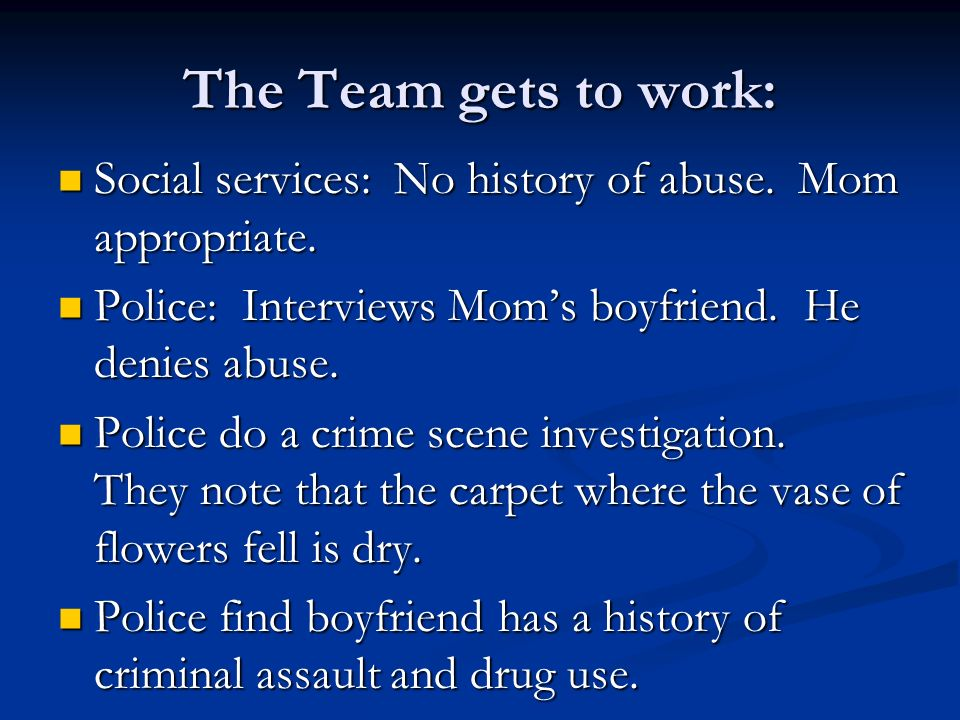 The Team gets to work: Social services: No history of abuse. Mom appropriate. Police: Interviews Mom's boyfriend. He denies abuse.