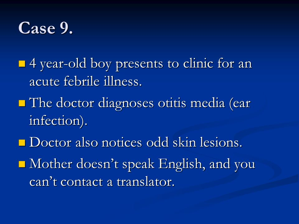 Case 9. 4 year-old boy presents to clinic for an acute febrile illness. The doctor diagnoses otitis media (ear infection).