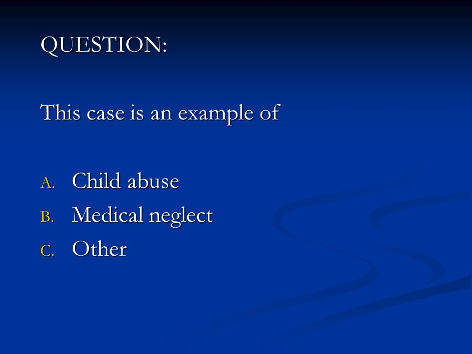 QUESTION: This case is an example of Child abuse Medical neglect Other