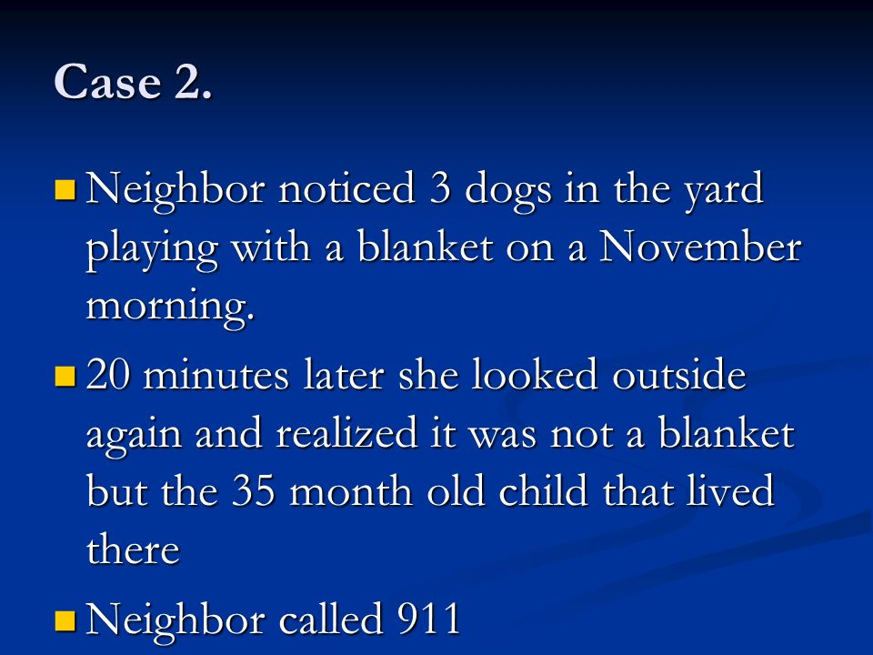 Case 2. Neighbor noticed 3 dogs in the yard playing with a blanket on a November morning.