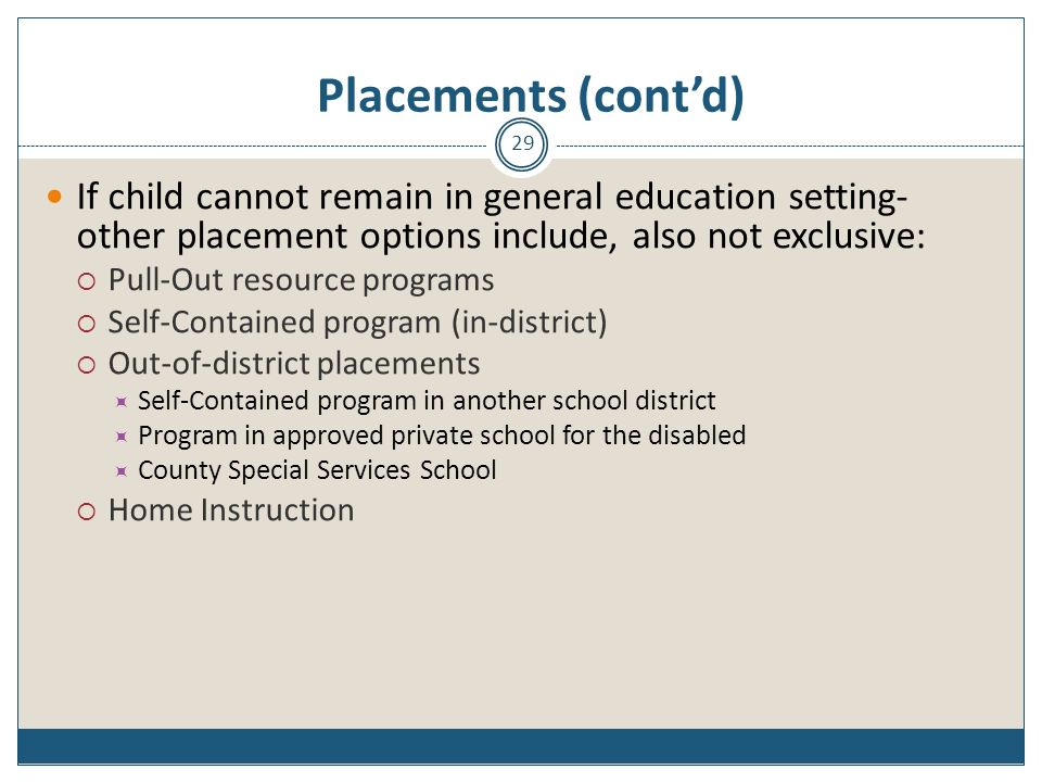 Placements (cont'd) If child cannot remain in general education setting-other placement options include, also not exclusive: