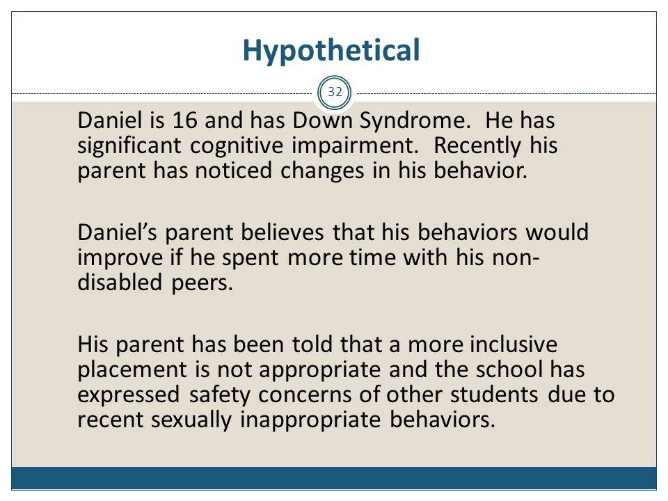 Hypothetical Daniel is 16 and has Down Syndrome. He has significant cognitive impairment. Recently his parent has noticed changes in his behavior.