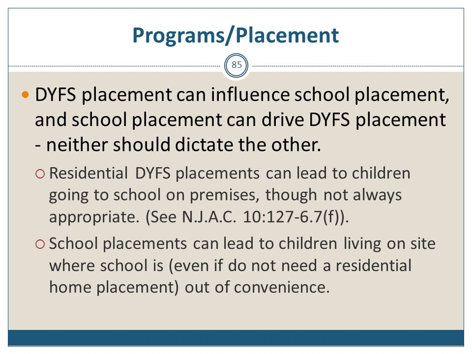 Programs/Placement DYFS placement can influence school placement, and school placement can drive DYFS placement - neither should dictate the other.