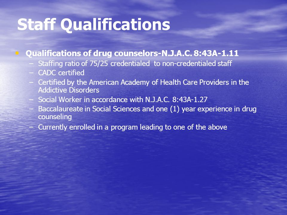 Staff Qualifications Qualifications of drug counselors-N.J.A.C. 8:43A-1.11. Staffing ratio of 75/25 credentialed to non-credentialed staff.
