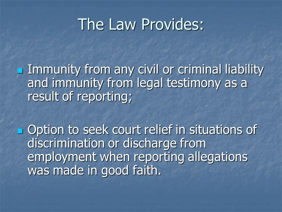 The Law Provides:Immunity from any civil or criminal liability and immunity from legal testimony as a result of reporting;