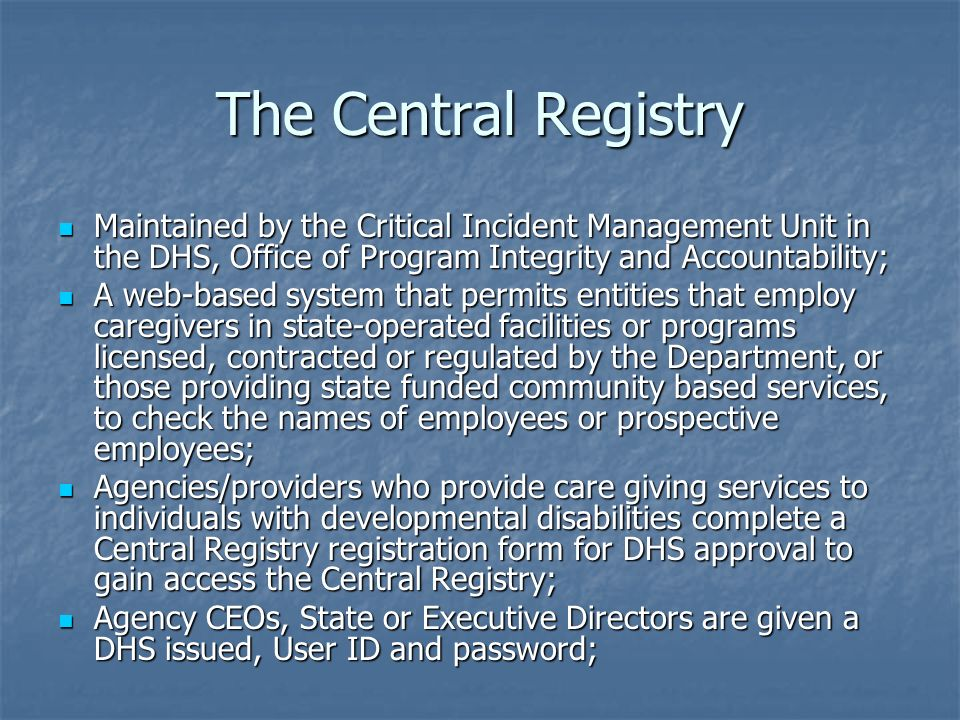 The Central RegistryMaintained by the Critical Incident Management Unit in the DHS, Office of Program Integrity and Accountability;
