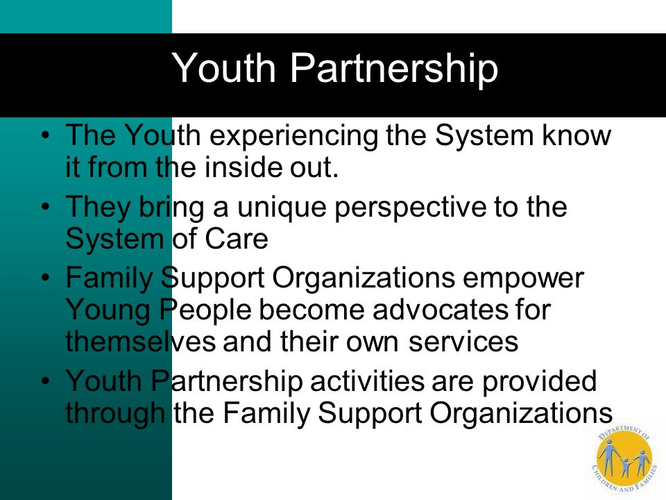 Youth Partnership The Youth experiencing the System know it from the inside out. They bring a unique perspective to the System of Care.