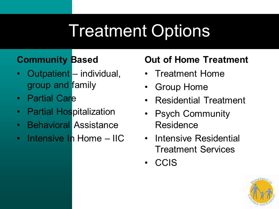 Treatment Options Community Based Out of Home Treatment