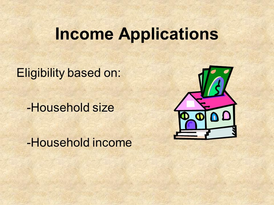 Income Applications Eligibility based on: -Household size