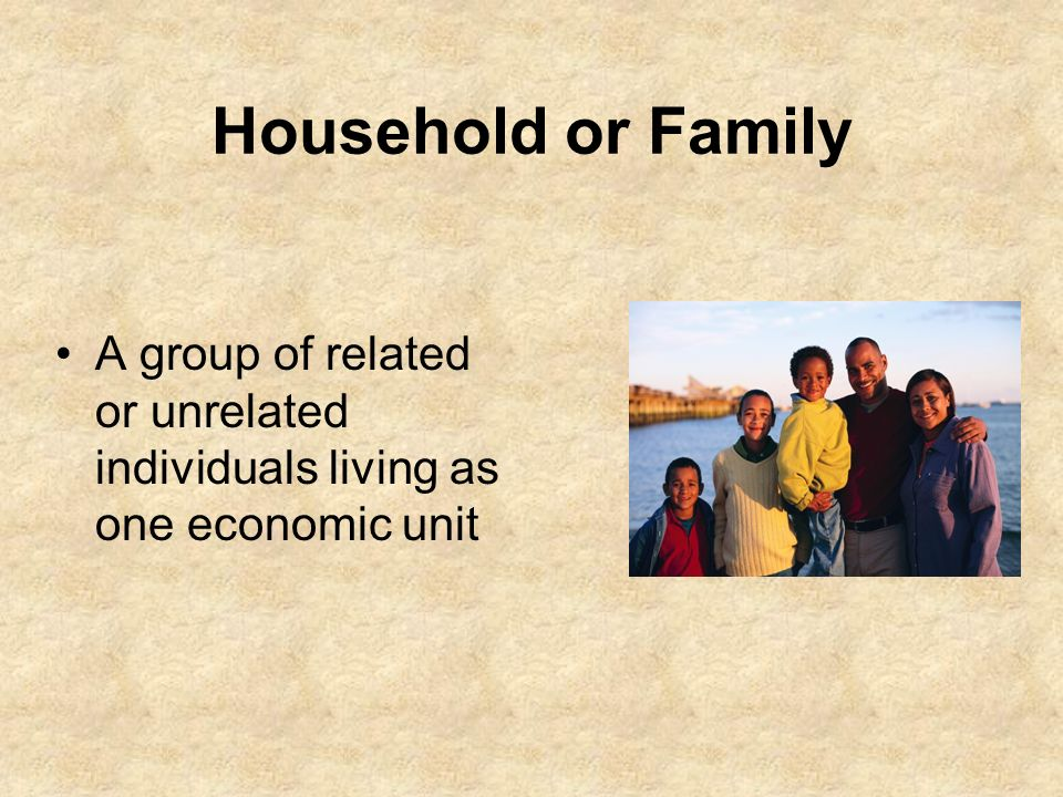 Household or Family A group of related or unrelated individuals living as one economic unit.