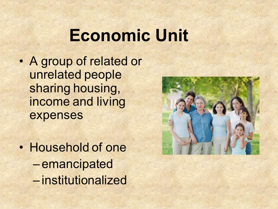 Economic Unit A group of related or unrelated people sharing housing, income and living expenses. Household of one.