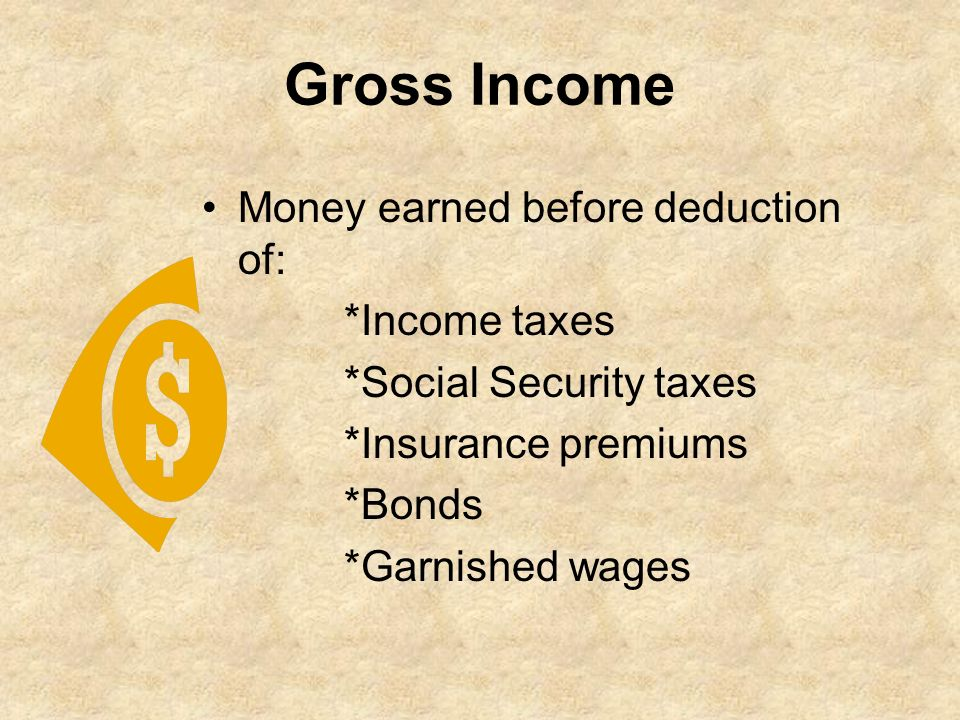 Gross Income Money earned before deduction of: *Income taxes