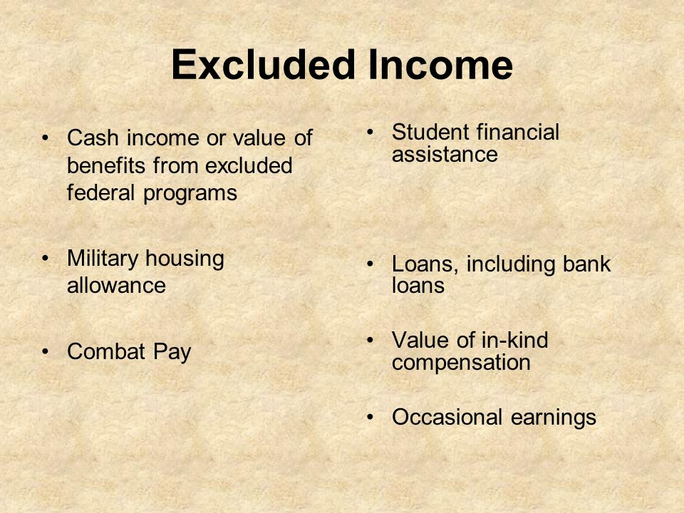 Excluded Income Cash income or value of benefits from excluded federal programs. Military housing allowance.
