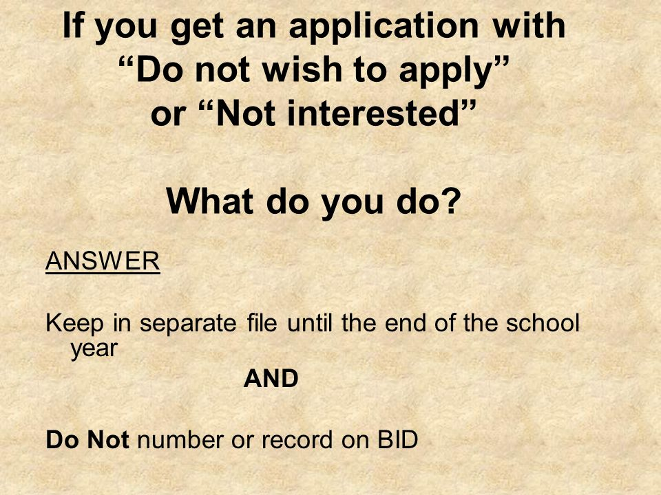 If you get an application with Do not wish to apply or Not interested What do you do