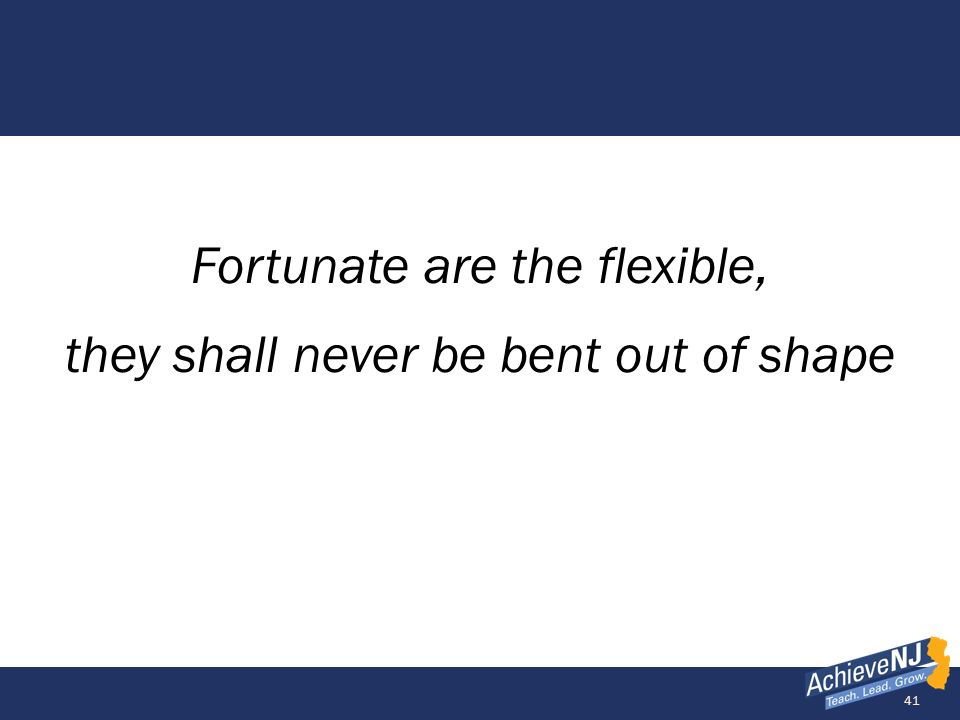 Fortunate are the flexible, they shall never be bent out of shape