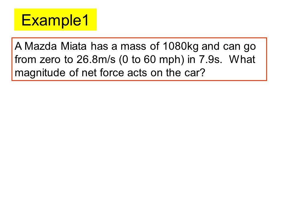Example1 A Mazda Miata has a mass of 1080kg and can go from zero to 26.8m/s (0 to 60 mph) in 7.9s. What magnitude of net force acts on the car