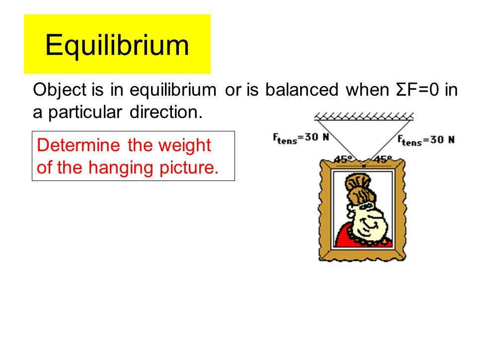 Equilibrium Object is in equilibrium or is balanced when ΣF=0 in a particular direction.