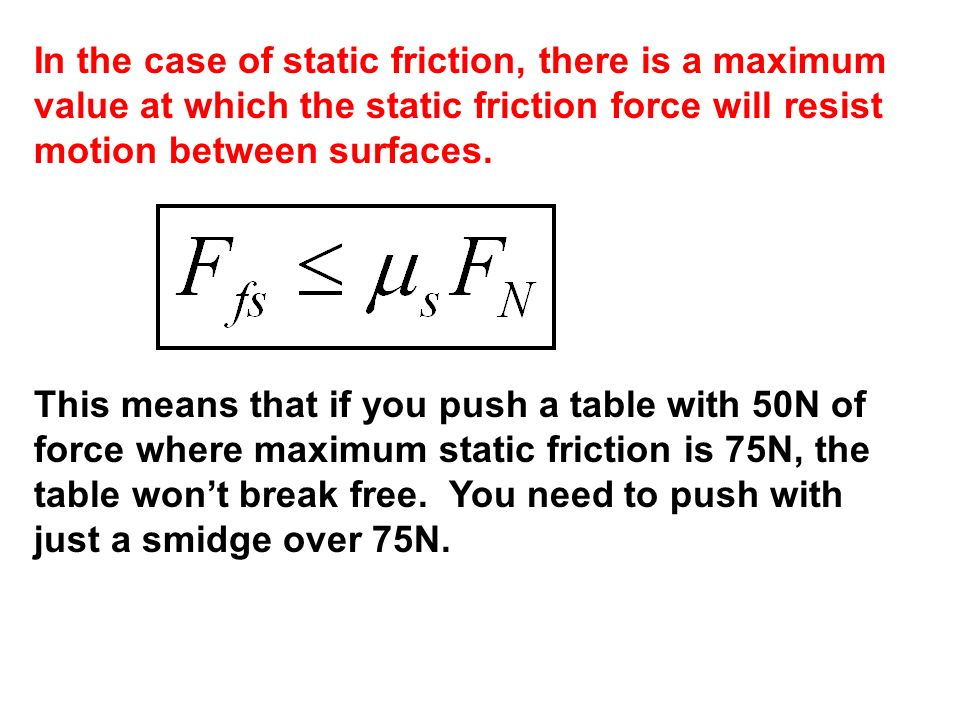 In the case of static friction, there is a maximum value at which the static friction force will resist motion between surfaces.