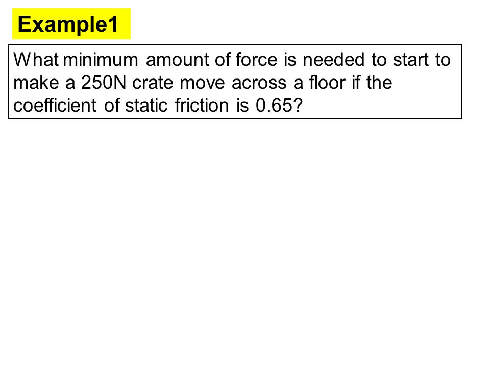 Example1 What minimum amount of force is needed to start to make a 250N crate move across a floor if the coefficient of static friction is 0.65