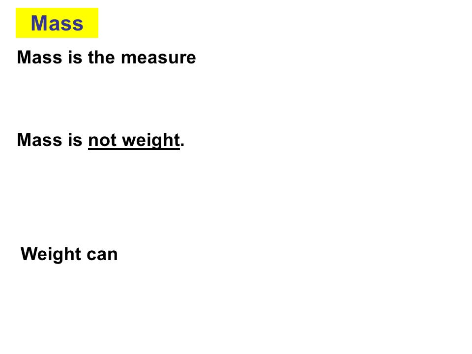 Mass Mass is the measure Mass is not weight. Weight can