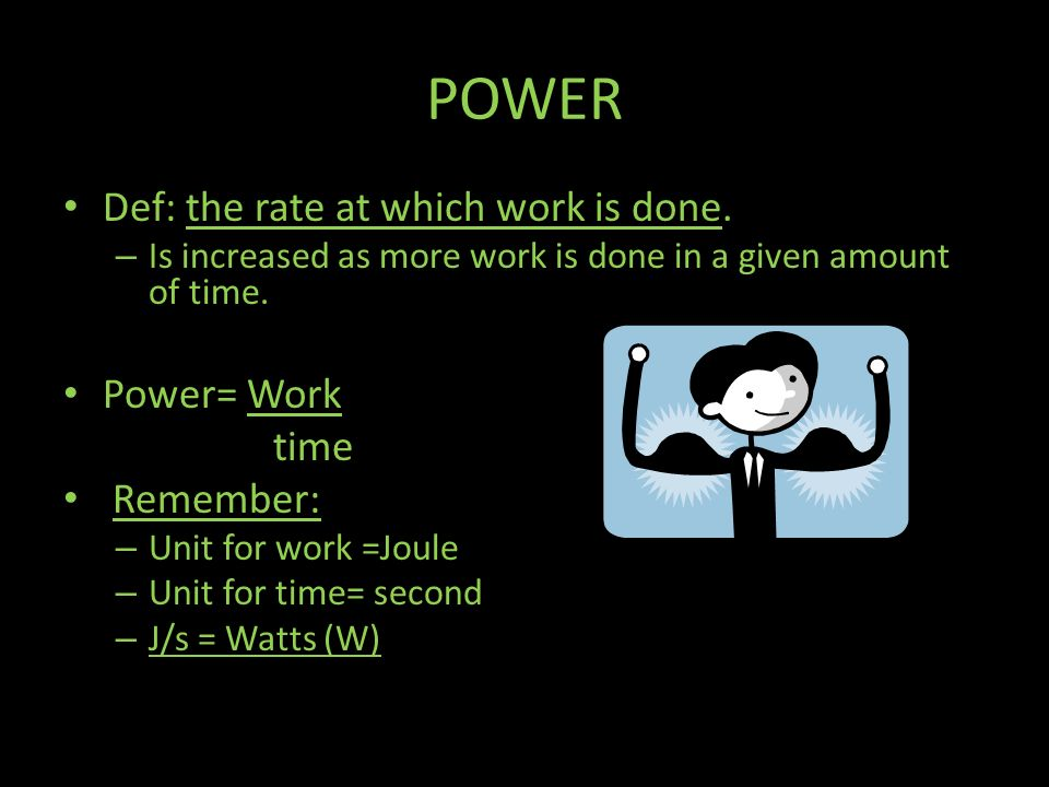 POWER Def: the rate at which work is done. Power= Work time Remember:
