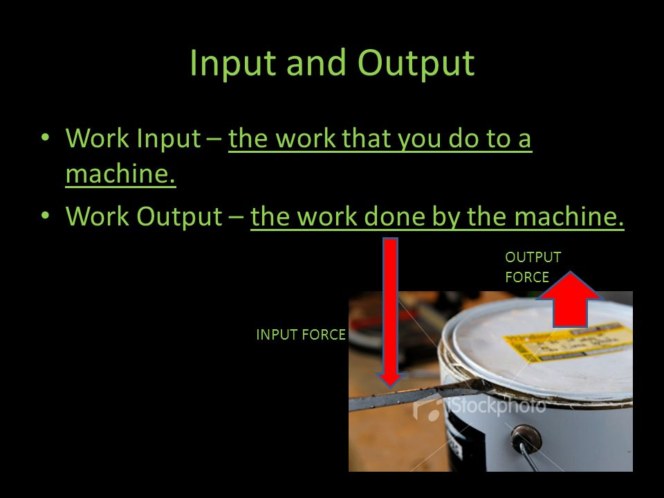 Input and Output Work Input – the work that you do to a machine.