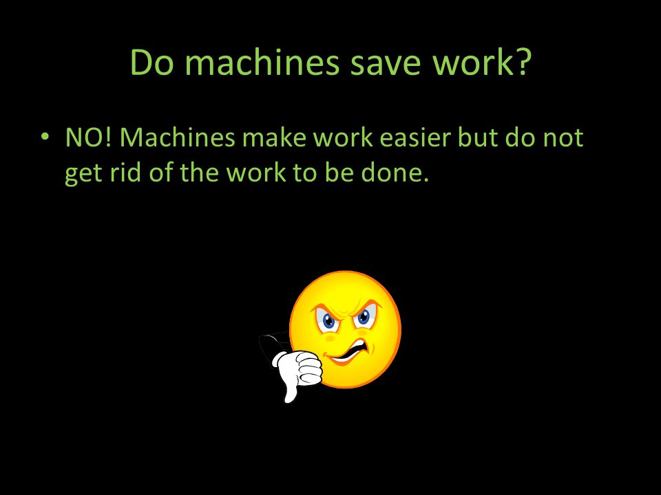 Do machines save work NO! Machines make work easier but do not get rid of the work to be done.