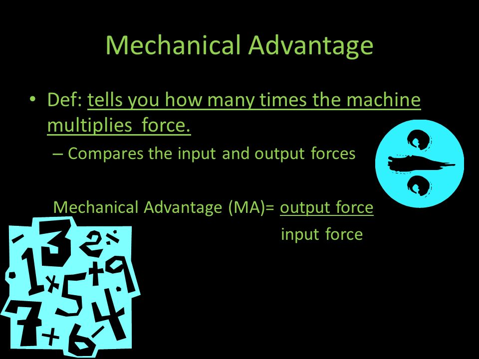 Mechanical Advantage Def: tells you how many times the machine multiplies force. Compares the input and output forces.