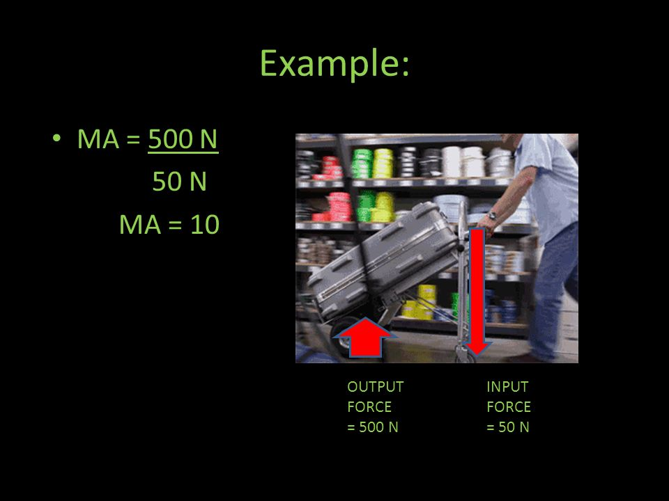 Example: MA = 500 N 50 N MA = 10 OUTPUT FORCE = 500 N INPUT FORCE