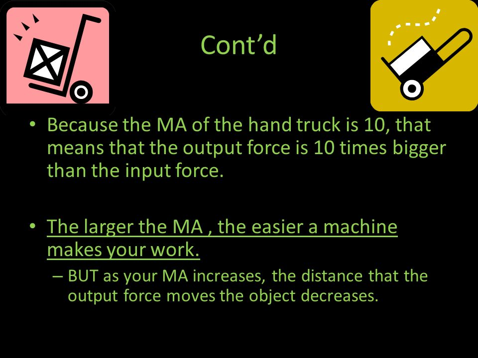 Cont'd Because the MA of the hand truck is 10, that means that the output force is 10 times bigger than the input force.