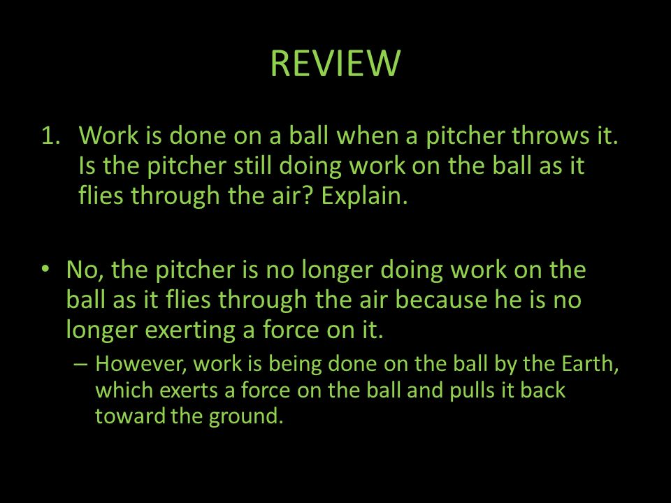 REVIEW Work is done on a ball when a pitcher throws it. Is the pitcher still doing work on the ball as it flies through the air Explain.