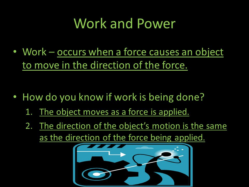 Work and Power Work – occurs when a force causes an object to move in the direction of the force. How do you know if work is being done