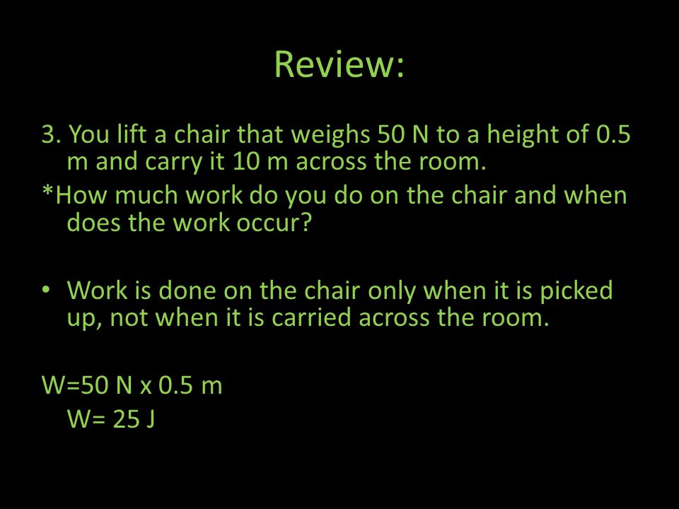 Review: 3. You lift a chair that weighs 50 N to a height of 0.5 m and carry it 10 m across the room.