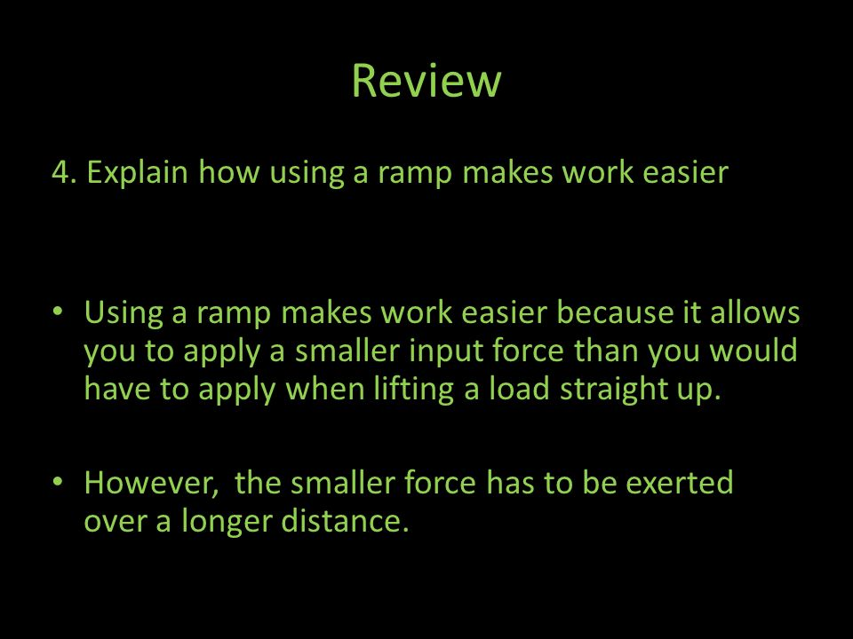 Review 4. Explain how using a ramp makes work easier
