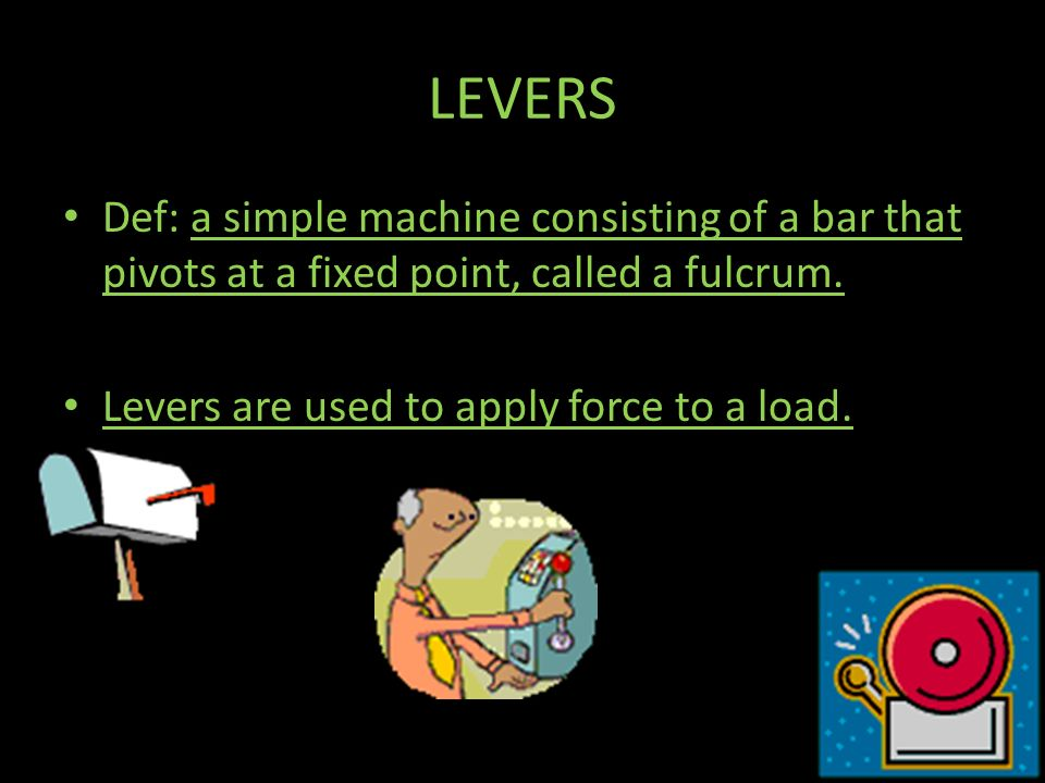 LEVERS Def: a simple machine consisting of a bar that pivots at a fixed point, called a fulcrum.