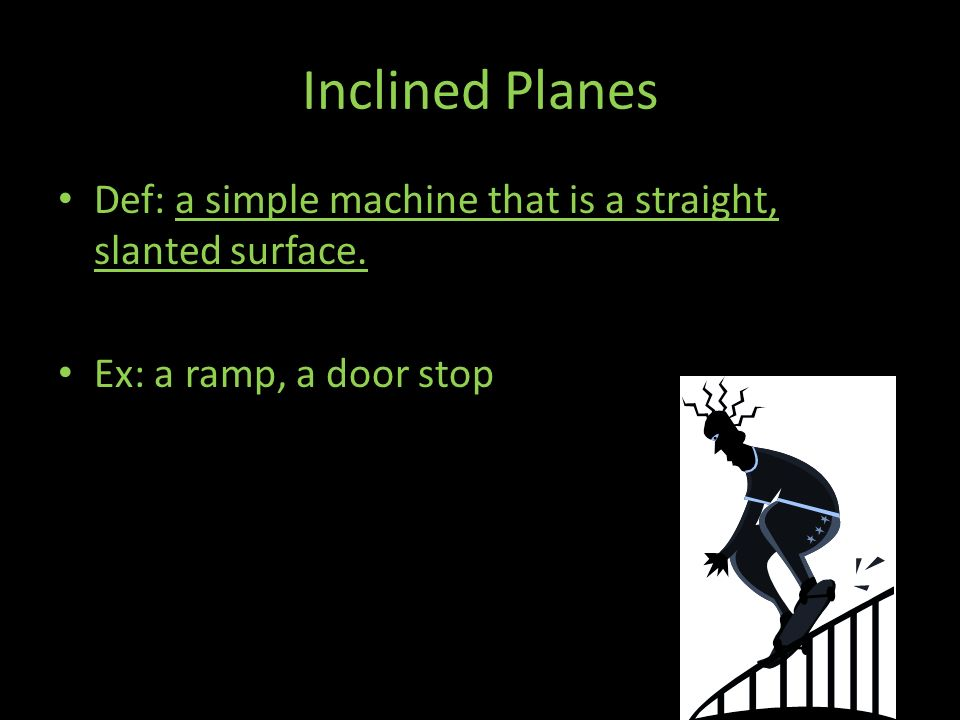 Inclined Planes Def: a simple machine that is a straight, slanted surface. Ex: a ramp, a door stop