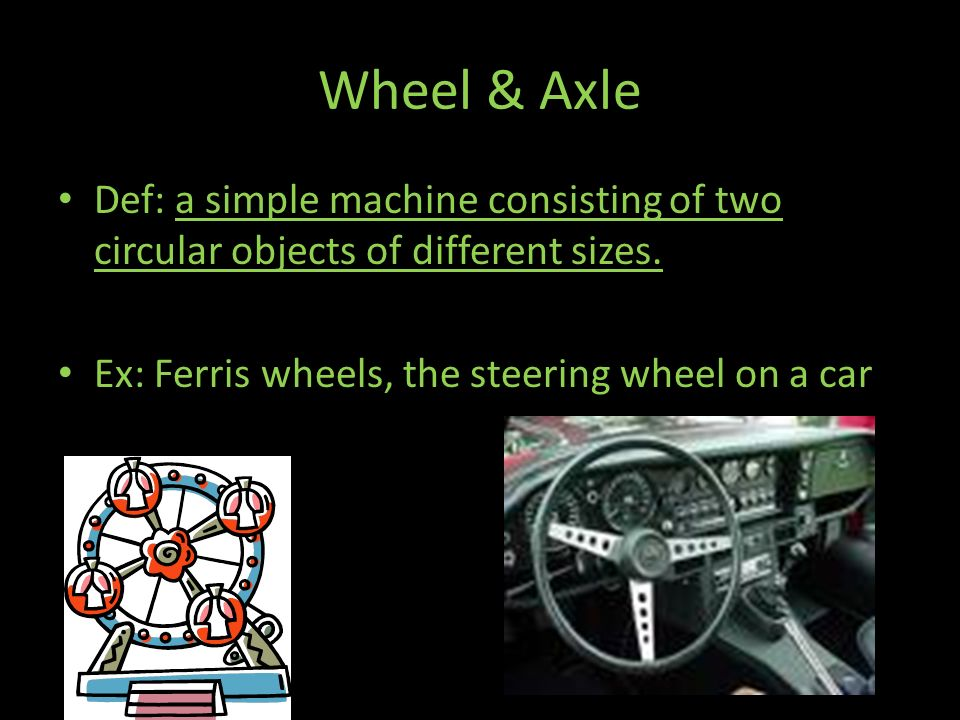 Wheel & Axle Def: a simple machine consisting of two circular objects of different sizes.