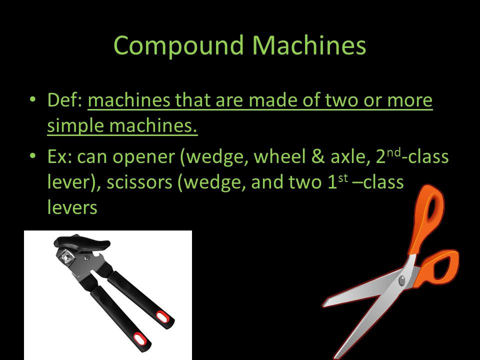 Compound Machines Def: machines that are made of two or more simple machines.