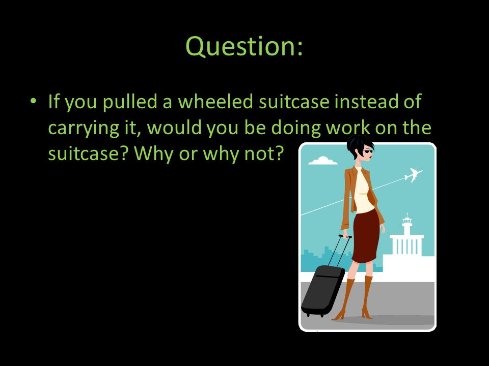 Question: If you pulled a wheeled suitcase instead of carrying it, would you be doing work on the suitcase.