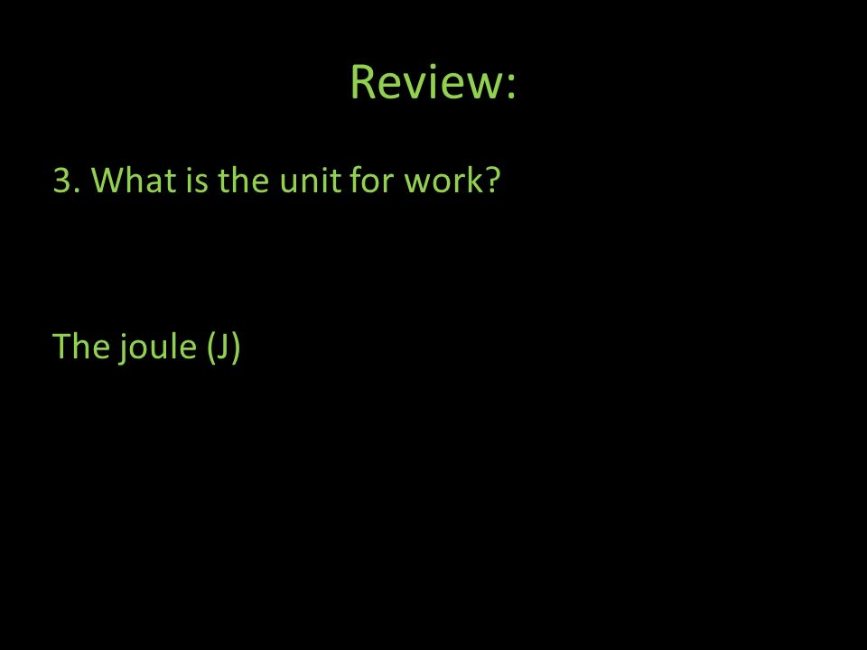 Review: 3. What is the unit for work The joule (J)