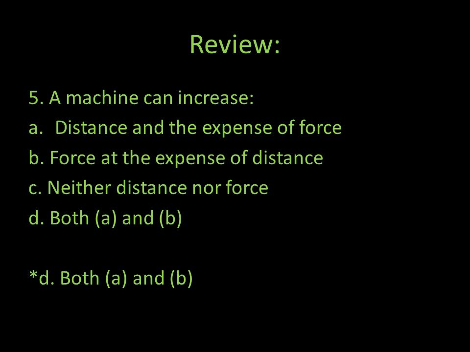 Review: 5. A machine can increase: Distance and the expense of force