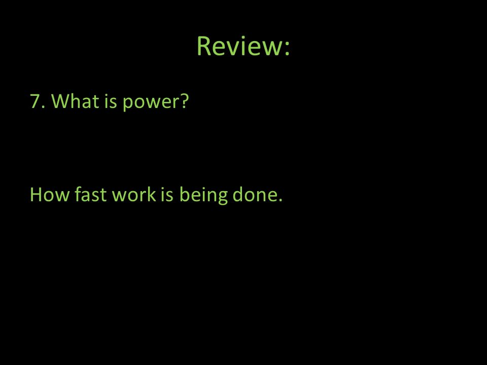 Review: 7. What is power How fast work is being done.