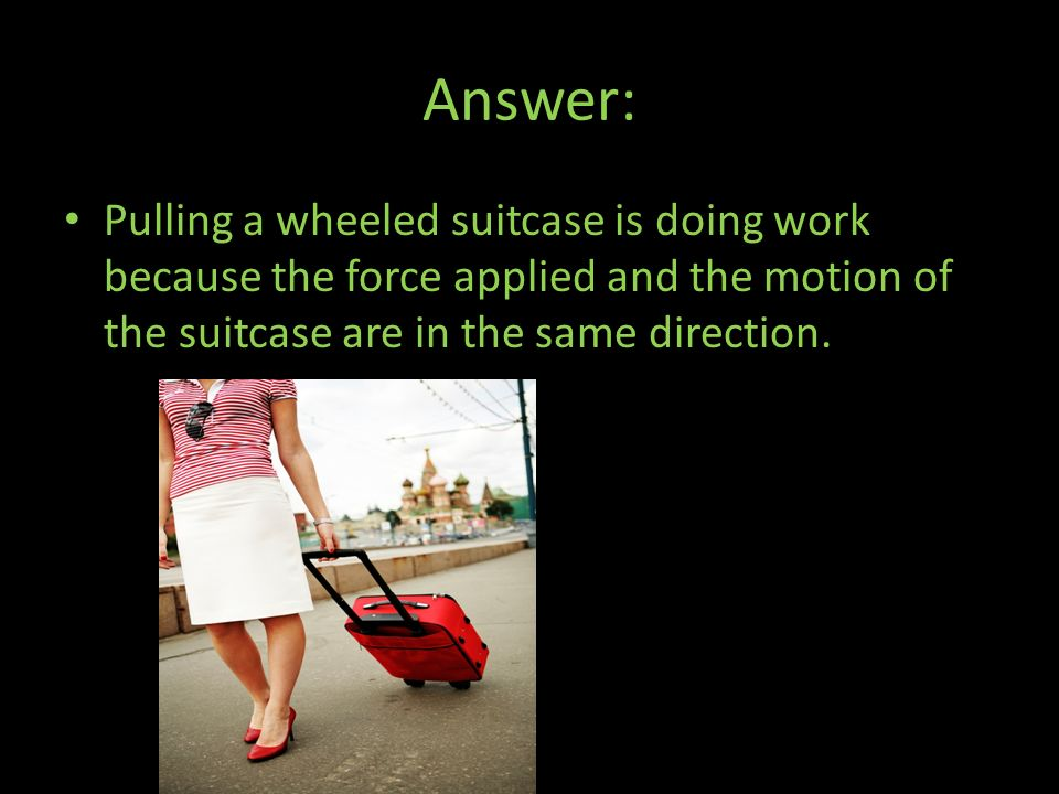 Answer: Pulling a wheeled suitcase is doing work because the force applied and the motion of the suitcase are in the same direction.