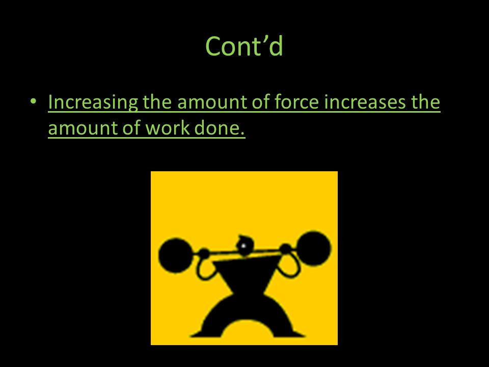 Cont'd Increasing the amount of force increases the amount of work done.