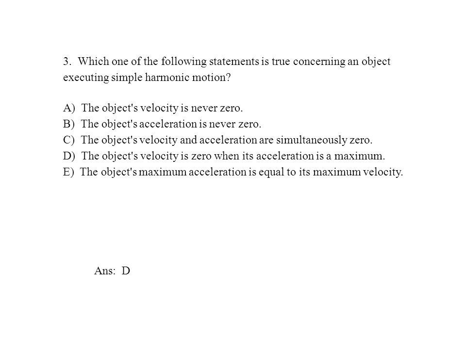 3. Which one of the following statements is true concerning an object executing simple harmonic motion