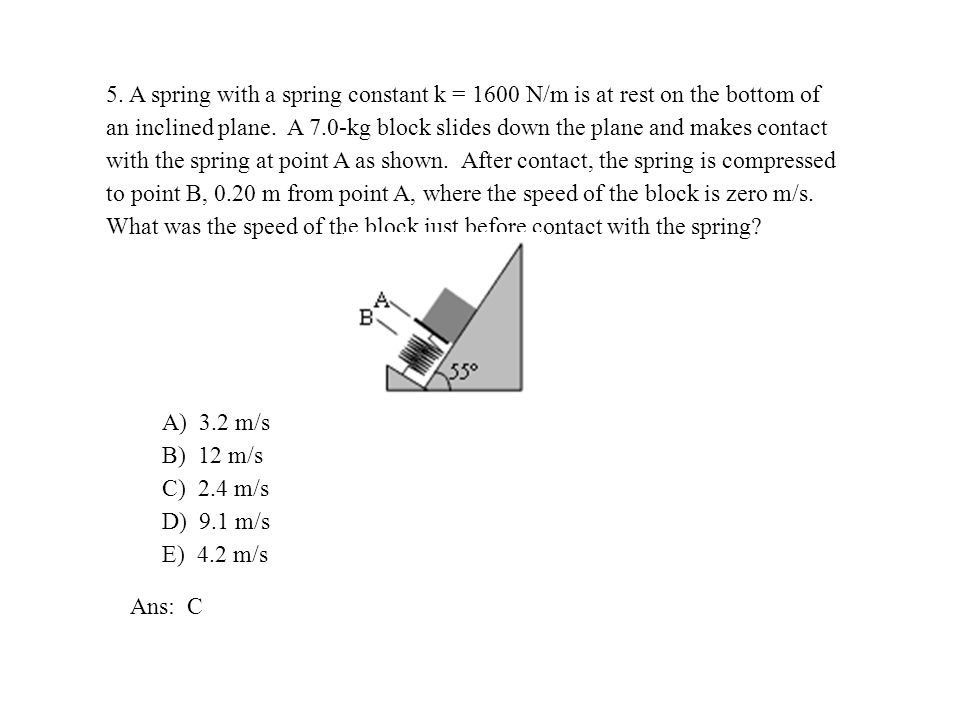 5. A spring with a spring constant k = 1600 N/m is at rest on the bottom of an inclined plane. A 7.0-kg block slides down the plane and makes contact with the spring at point A as shown. After contact, the spring is compressed to point B, 0.20 m from point A, where the speed of the block is zero m/s. What was the speed of the block just before contact with the spring