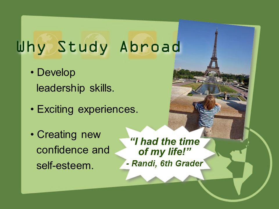 Why Study Abroad • Develop leadership skills. • Exciting experiences.