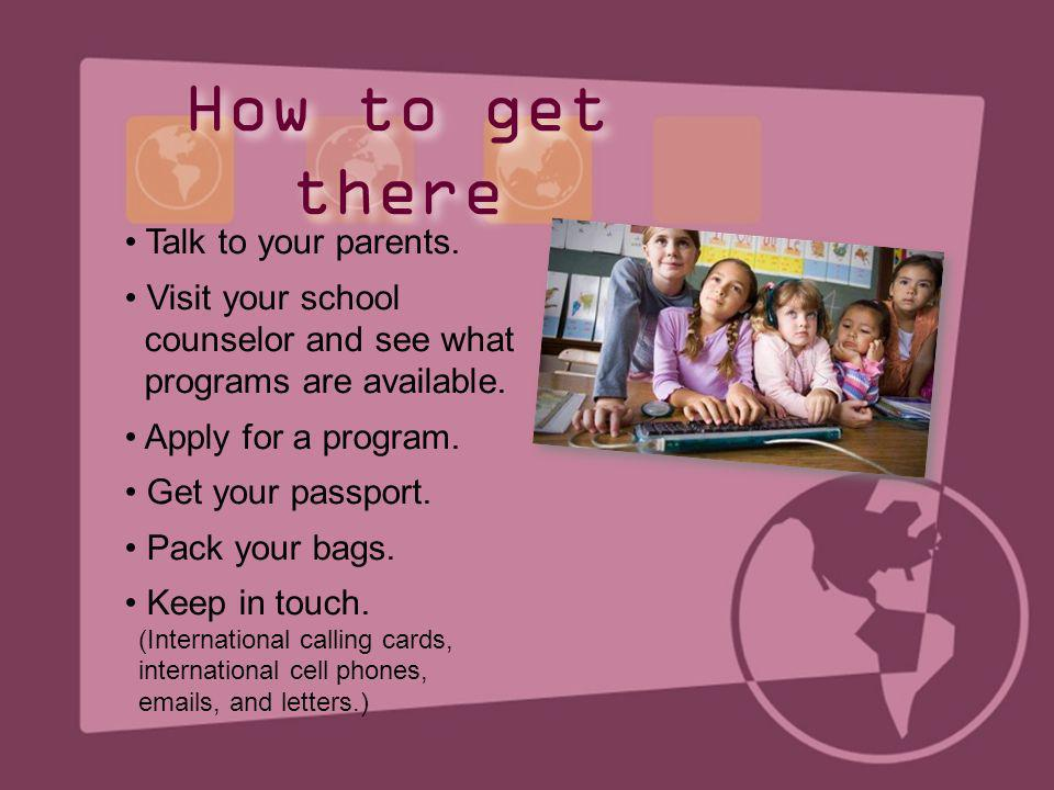 How to get there • Talk to your parents. • Visit your school