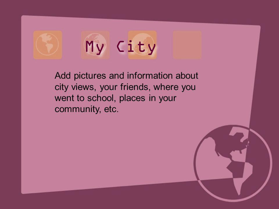 My City Add pictures and information about city views, your friends, where you went to school, places in your community, etc.