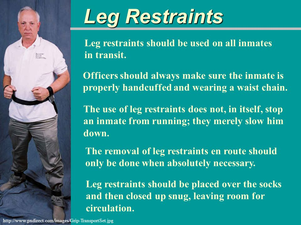 Leg Restraints Leg restraints should be used on all inmates in transit.